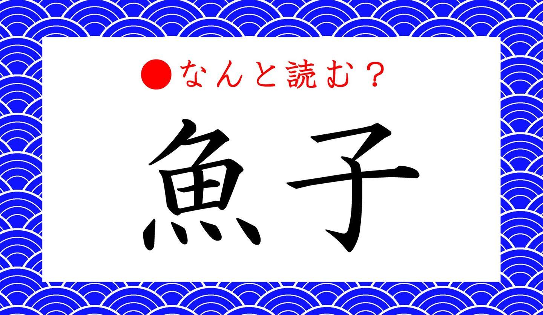 日本語クイズ出題画像 難読漢字「魚子」 なんと読む?