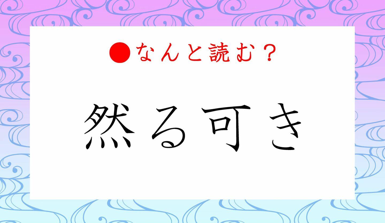 日本語クイズ 出題画像 難読漢字 「然る可き」なんと読む?