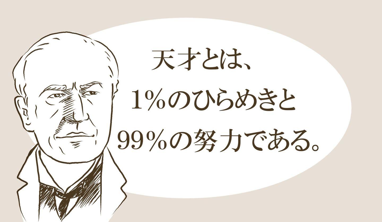 「天才とは1%のひらめきと99%の努力である」エジソン