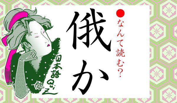 「俄か」ってなんと読む?「がか」ではありません。予想外な日本語です