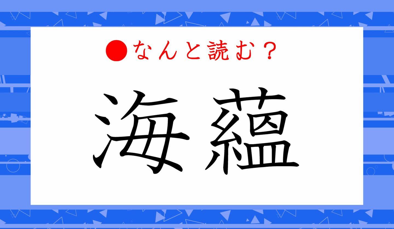 日本語クイズ 出題画像 難読漢字 「海蘊」なんと読む?