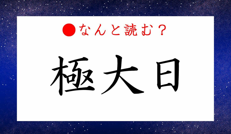 日本語クイズ 出題画像 難読漢字 「極大日」 なんと読む?