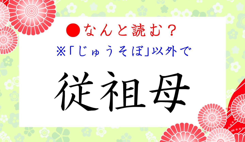 日本語クイズ出題画像 漢字「従祖母」 ※じゅうそぼ、以外になんと読む?