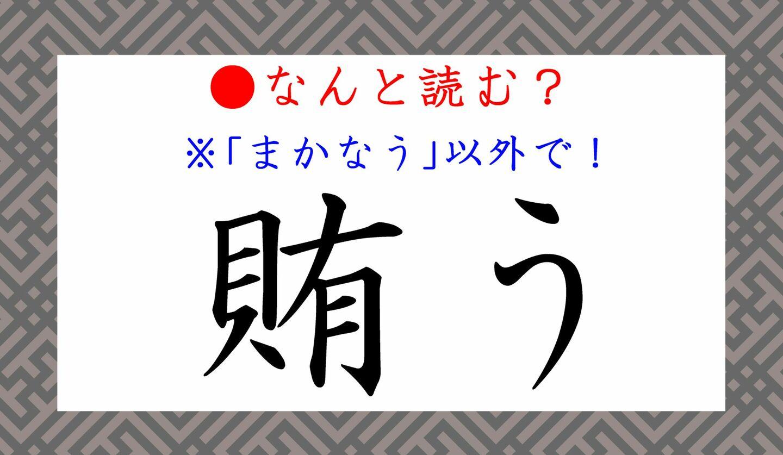 日本語クイズ 出題画像 難読漢字「賄う」 まかなう、以外で なんと読む?