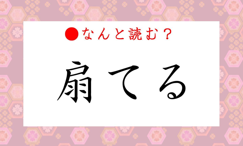 日本語クイズ出題画像 難読漢字「扇てる」