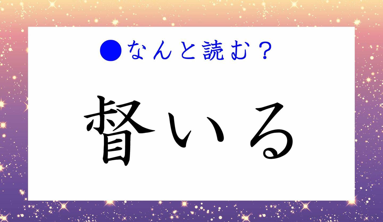 日本語クイズ 出題画像 難読漢字 「督いる」なんと読む?