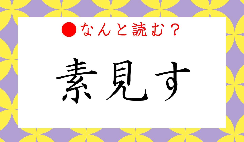 日本語クイズ出題画像 難読漢字「素見す」 なんと読む?