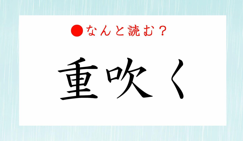 日本語クイズ 出題画像 難読漢字 「重吹く」なんと読む?