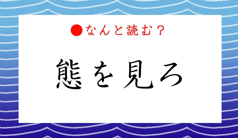 日本語クイズ 出題画像 難読漢字 「態を見ろ」なんと読む?