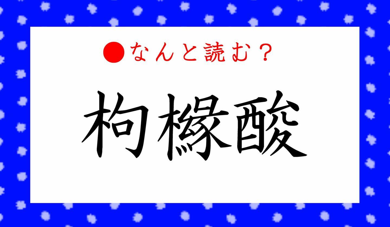 日本語クイズ 出題画像 難読漢字 「枸櫞酸」なんと読む?