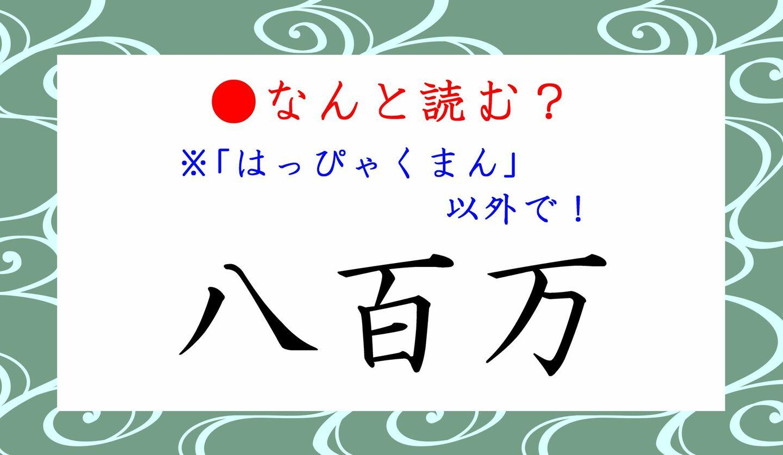 日本語クイズ 出題画像 難読漢字 「八百万」はっぴゃくまん、以外で なんと読む?