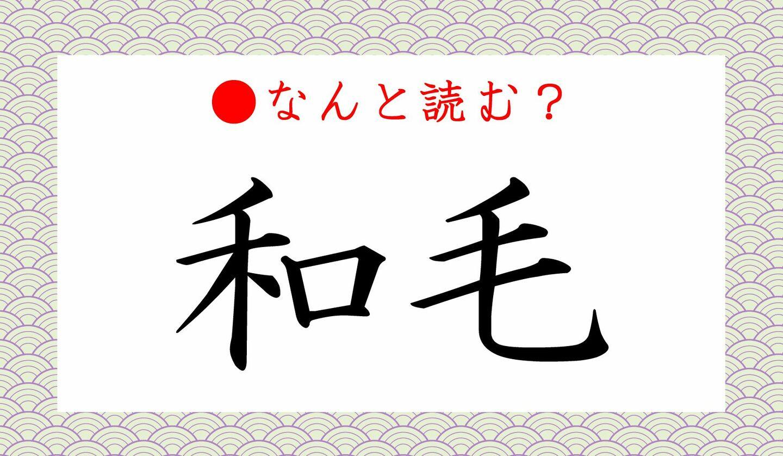 日本語クイズ 出題画像 難読漢字 「和毛」 なんと読む?