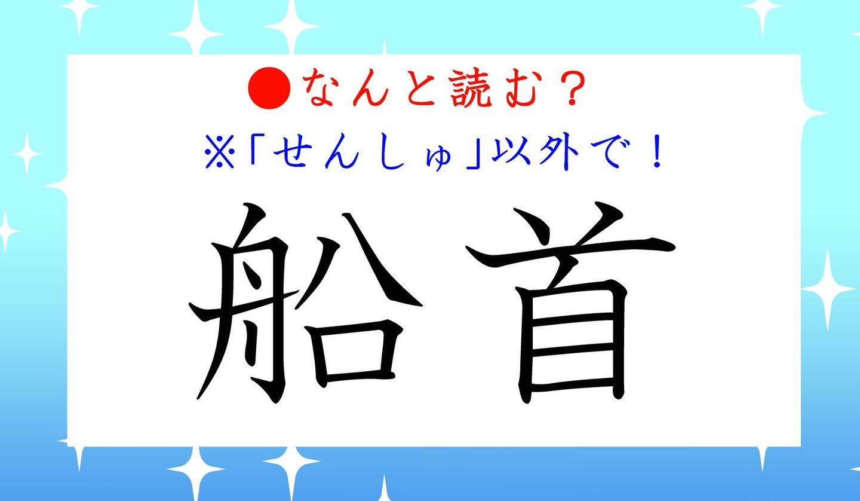 日本語クイズ 出題画像 難読漢字 「船首」なんと読む? ※せんしゅ、以外で!