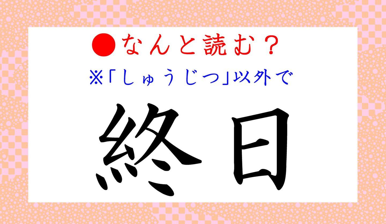 日本語クイズ 出題画像 「しゅうじつ」以外で 「終日」 なんと読む?