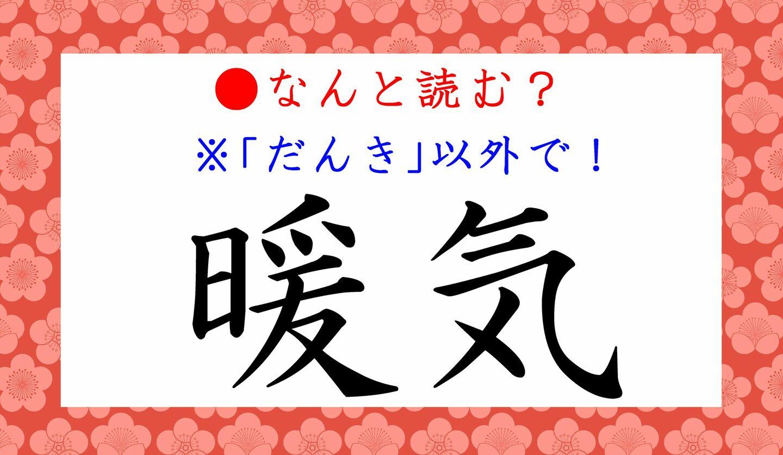 日本語クイズ 出題画像 難読漢字 「暖気」なんと読む? ※だんき、以外で!