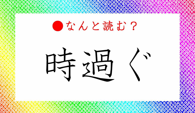 日本語クイズ 出題画像 難読漢字 「時過ぐ」なんと読む?