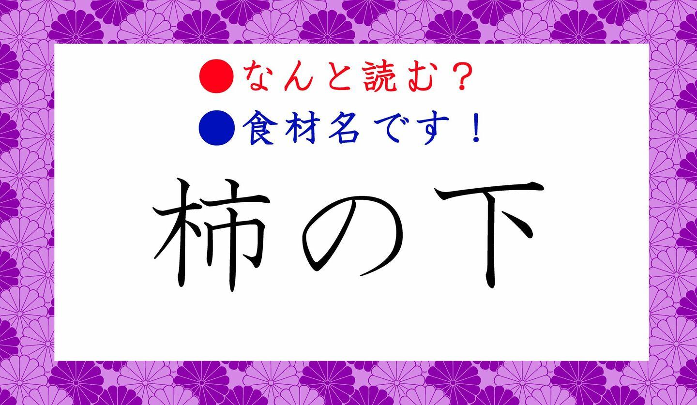 日本語クイズ 出題画像 難読漢字 「柿の下」なんと読む? ※食材名です!