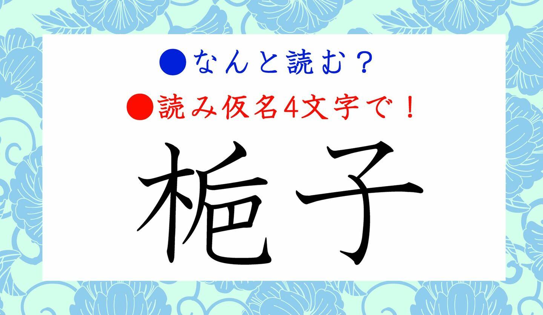 日本語クイズ 出題画像 難読漢字 「梔子」なんと読む? ※読み仮名4文字で!