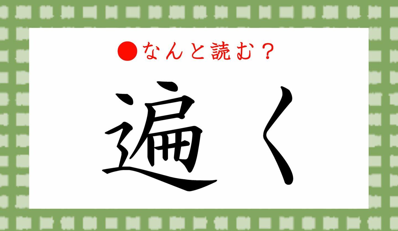 日本語クイズ 出題画像 難読漢字 「遍く」なんと読む?