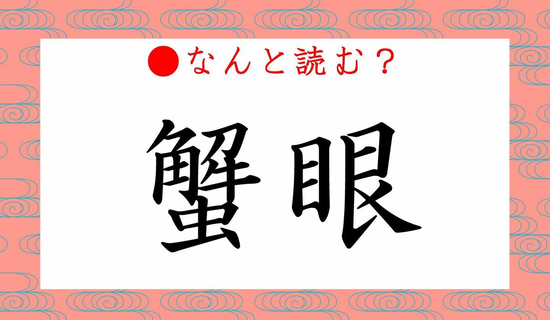 日本語クイズ出題画像 難読漢字「蟹眼」 なんと読む?
