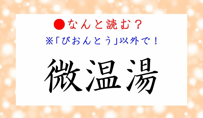 日本語クイズ 出題画像 難読漢字 「微温湯」なんと読む? ※びおんとう、以外で!
