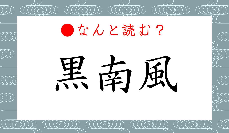 日本語クイズ出題画像 難読漢字「黒南風」 なんと読む?